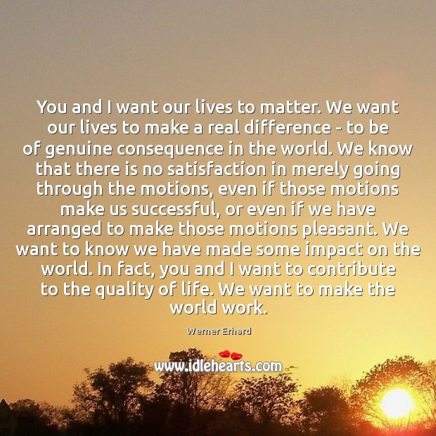 You and I want our lives to matter. We want our lives Werner Erhard Picture Quote