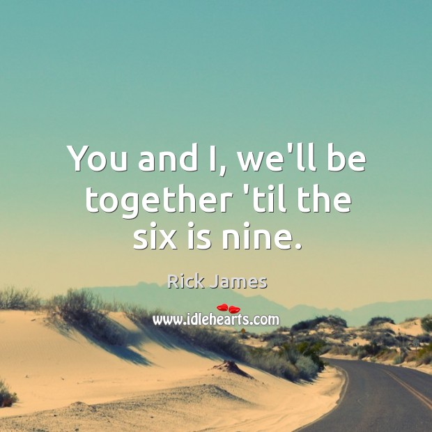You and I, we'll be together 'til the six is nine. Image