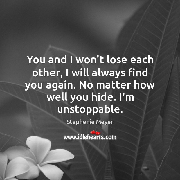 You and I won't lose each other, I will always find you Unstoppable Quotes Image