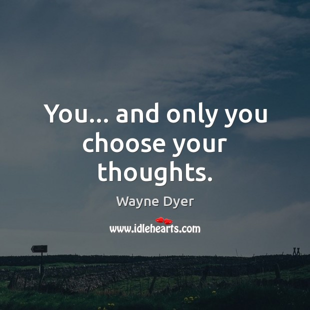 You… and only you choose your thoughts. Wayne Dyer Picture Quote