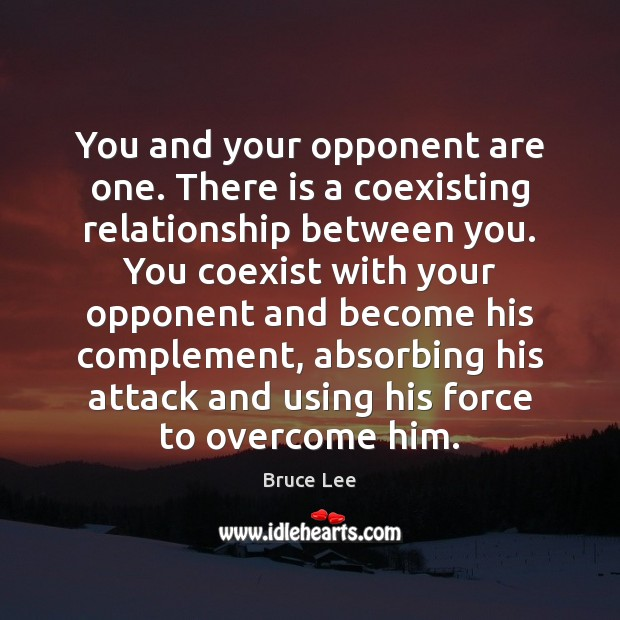 You and your opponent are one. There is a coexisting relationship between Bruce Lee Picture Quote