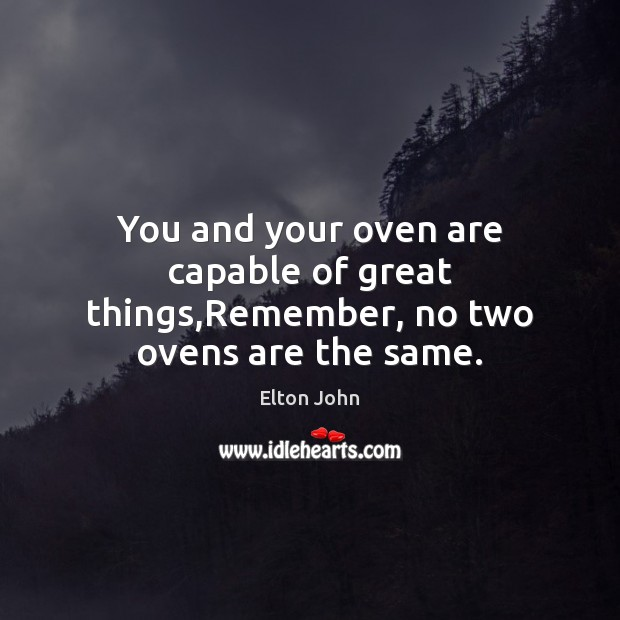You and your oven are capable of great things,Remember, no two ovens are the same. Elton John Picture Quote