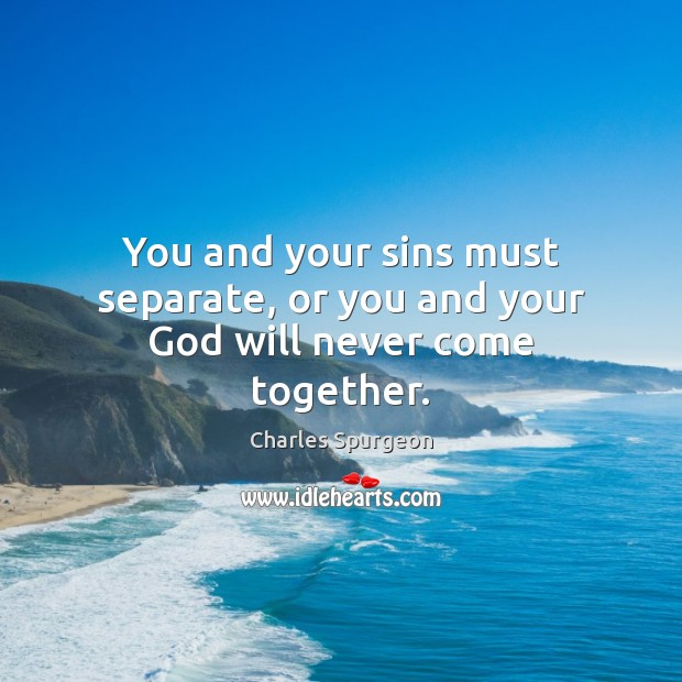 You and your sins must separate, or you and your God will never come together. Charles Spurgeon Picture Quote