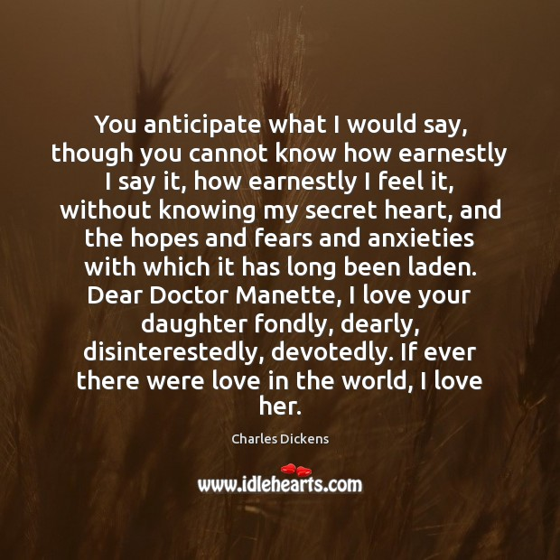 You anticipate what I would say, though you cannot know how earnestly Charles Dickens Picture Quote