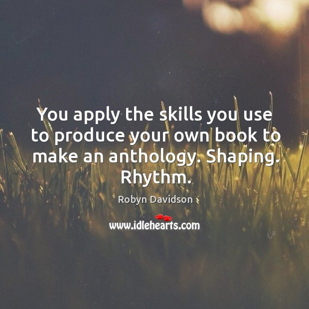 You apply the skills you use to produce your own book to make an anthology. Shaping. Rhythm. Robyn Davidson Picture Quote