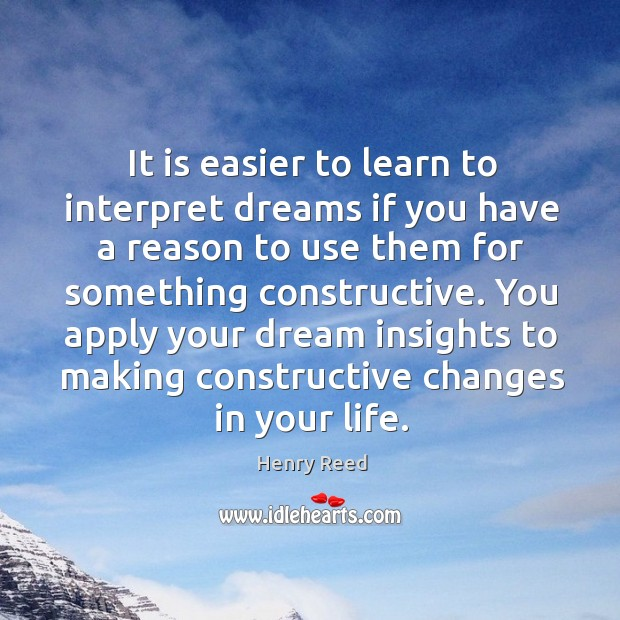You apply your dream insights to making constructive changes in your life. Henry Reed Picture Quote