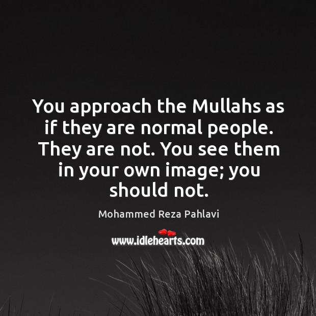 You approach the Mullahs as if they are normal people. They are Mohammed Reza Pahlavi Picture Quote