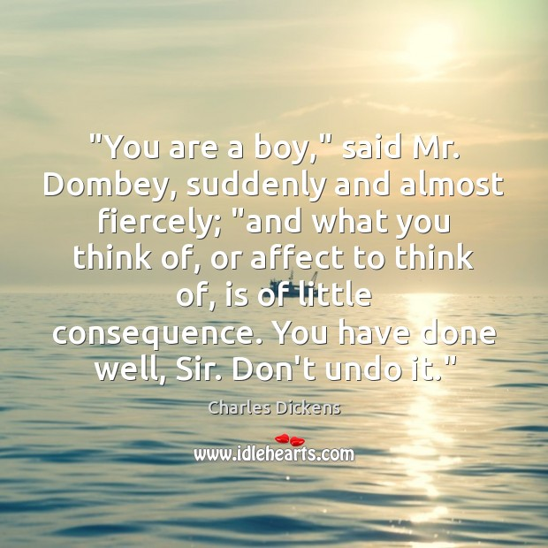 """You are a boy,"" said Mr. Dombey, suddenly and almost fiercely; ""and Charles Dickens Picture Quote"
