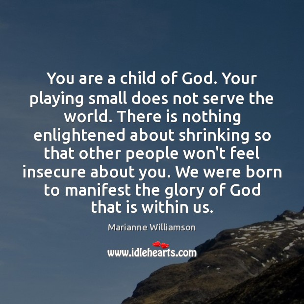 You are a child of God. Your playing small does not serve Image