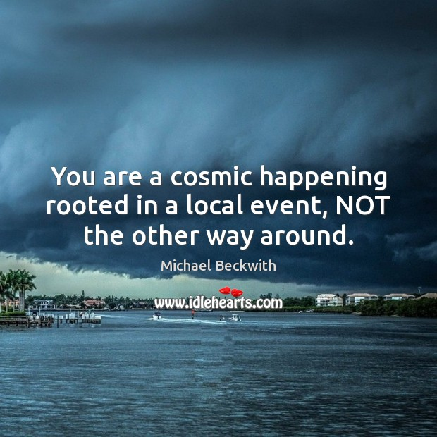 Image, You are a cosmic happening rooted in a local event, NOT the other way around.