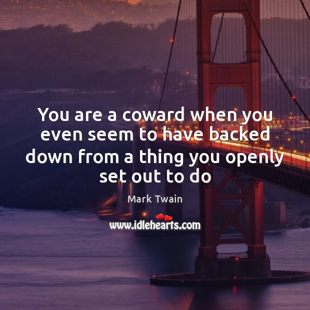 You are a coward when you even seem to have backed down Mark Twain Picture Quote