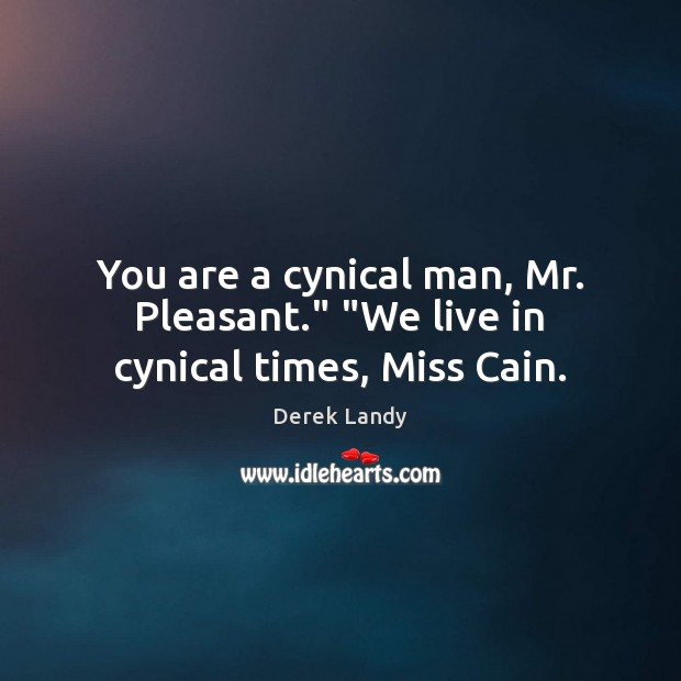 "Image, You are a cynical man, Mr. Pleasant."" ""We live in cynical times, Miss Cain."