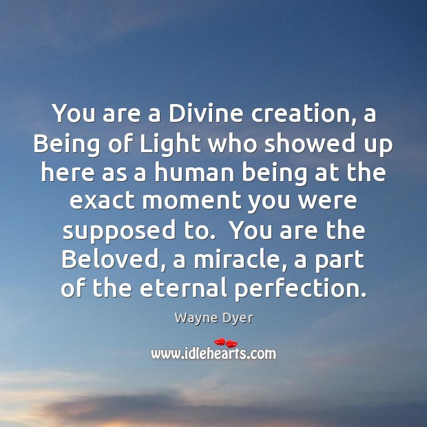 You are a Divine creation, a Being of Light who showed up Wayne Dyer Picture Quote