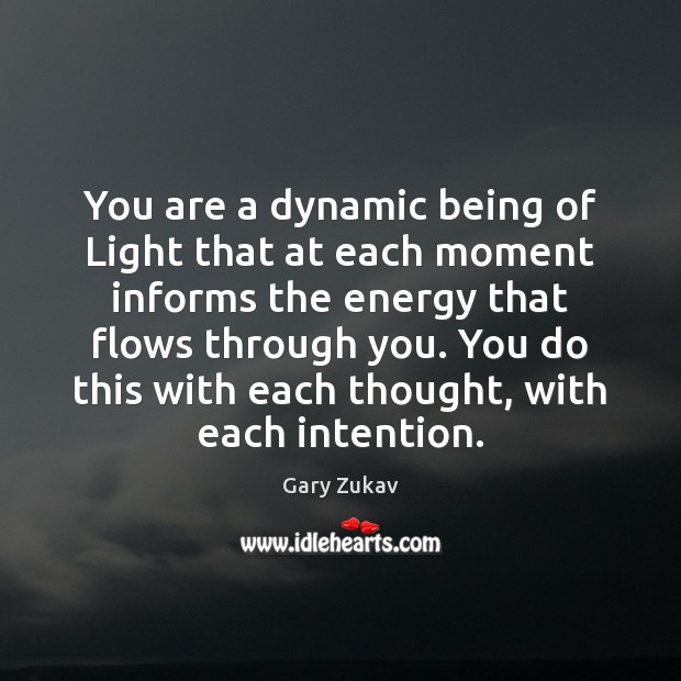You are a dynamic being of Light that at each moment informs Gary Zukav Picture Quote