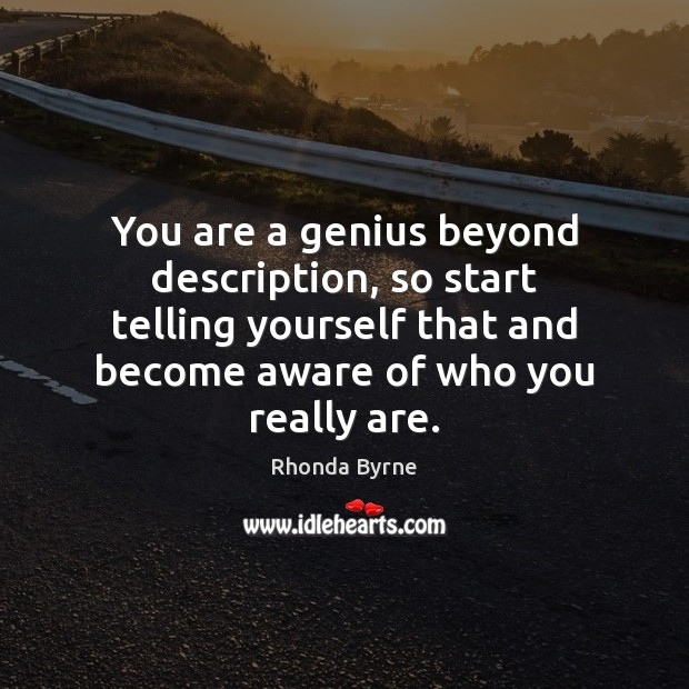 You are a genius beyond description, so start telling yourself that and Rhonda Byrne Picture Quote