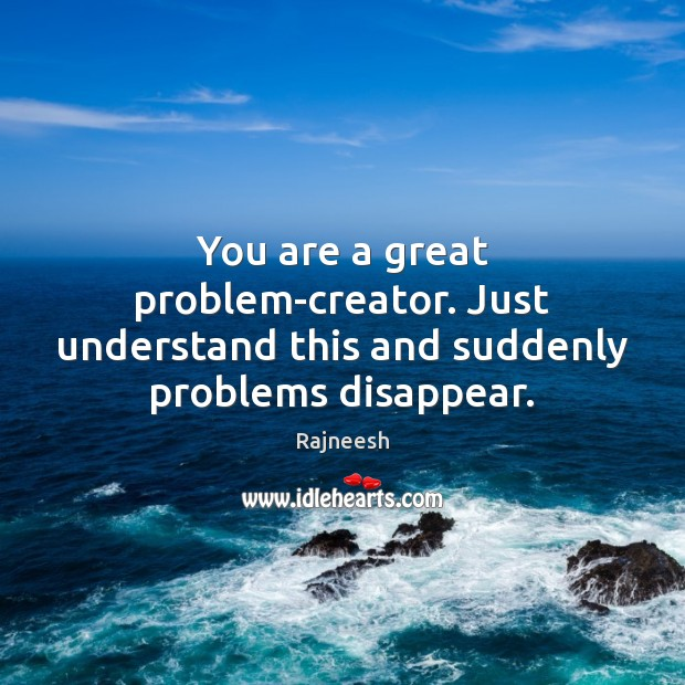 Image, You are a great problem-creator. Just understand this and suddenly problems disappear.