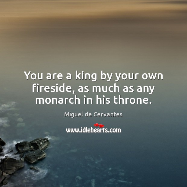 You are a king by your own fireside, as much as any monarch in his throne. Miguel de Cervantes Picture Quote