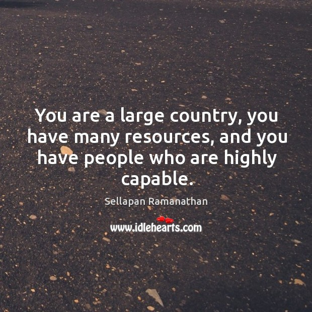 You are a large country, you have many resources, and you have people who are highly capable. Image