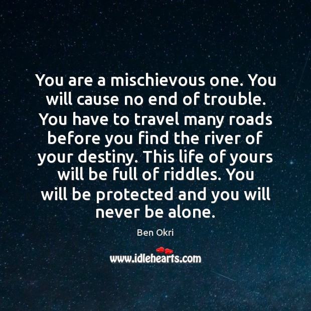 You are a mischievous one. You will cause no end of trouble. Ben Okri Picture Quote
