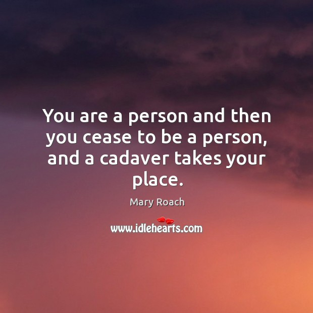 You are a person and then you cease to be a person, and a cadaver takes your place. Image