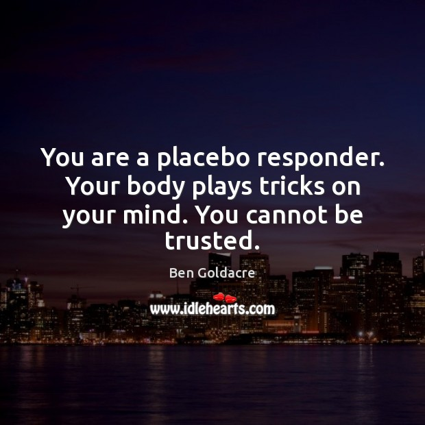 Image, You are a placebo responder. Your body plays tricks on your mind. You cannot be trusted.