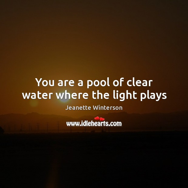 You are a pool of clear water where the light plays Jeanette Winterson Picture Quote