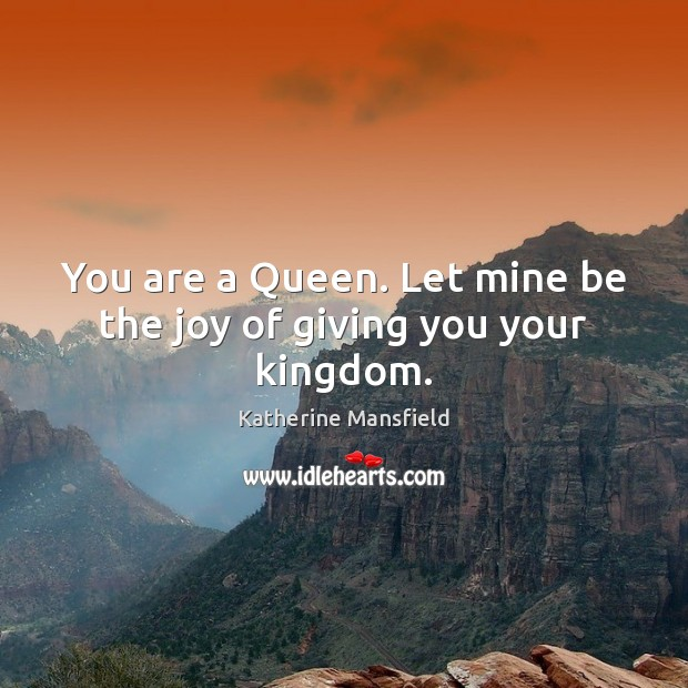 You are a Queen. Let mine be the joy of giving you your kingdom. Katherine Mansfield Picture Quote