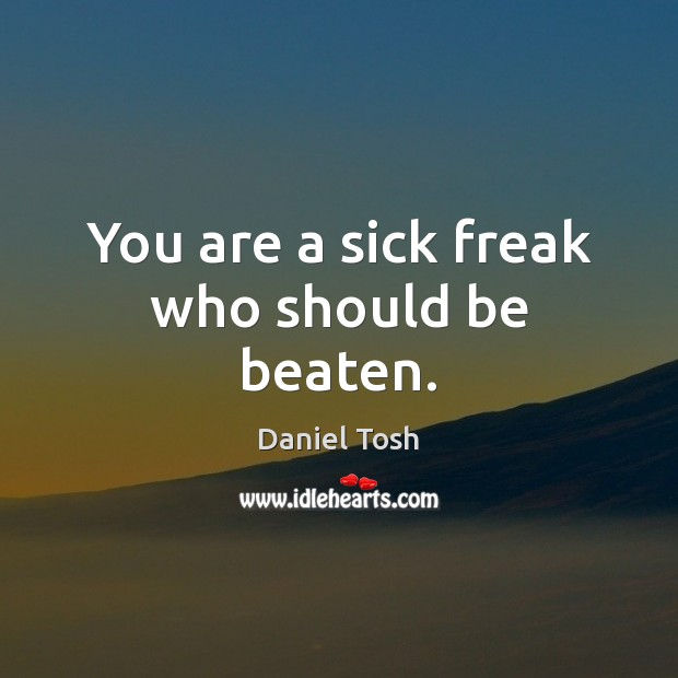 You are a sick freak who should be beaten. Daniel Tosh Picture Quote