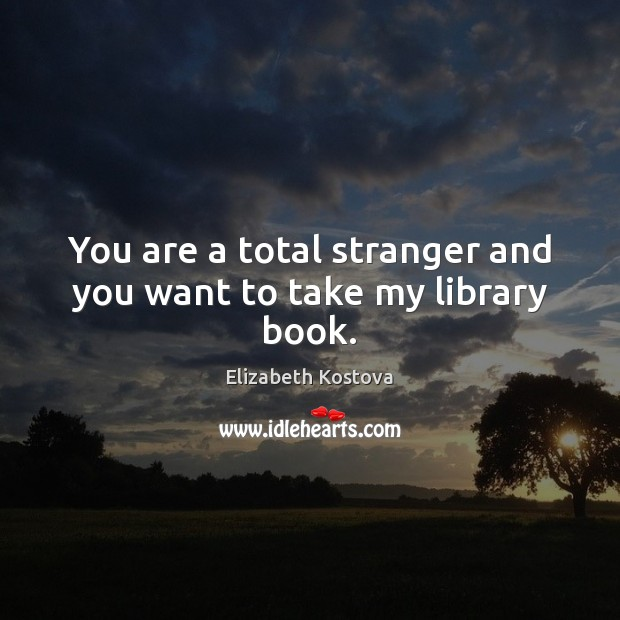 You are a total stranger and you want to take my library book. Elizabeth Kostova Picture Quote