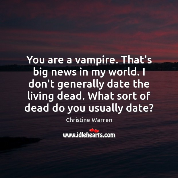 You are a vampire. That's big news in my world. I don't Image