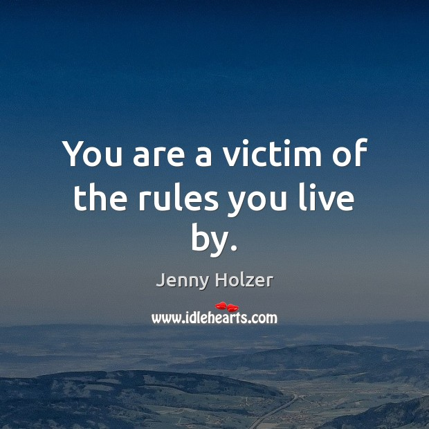 You are a victim of the rules you live by. Jenny Holzer Picture Quote