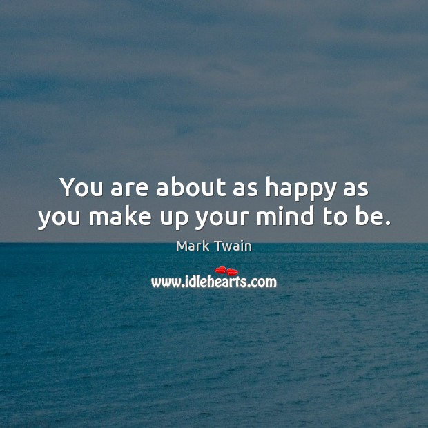 You Are About As Happy As You Make Up Your Mind To Be
