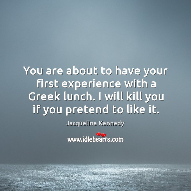 You are about to have your first experience with a greek lunch. I will kill you if you pretend to like it. Image