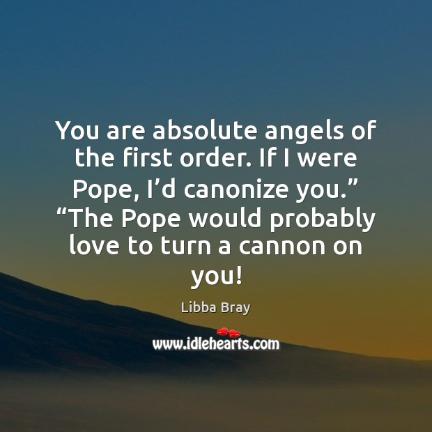 You are absolute angels of the first order. If I were Pope, Image