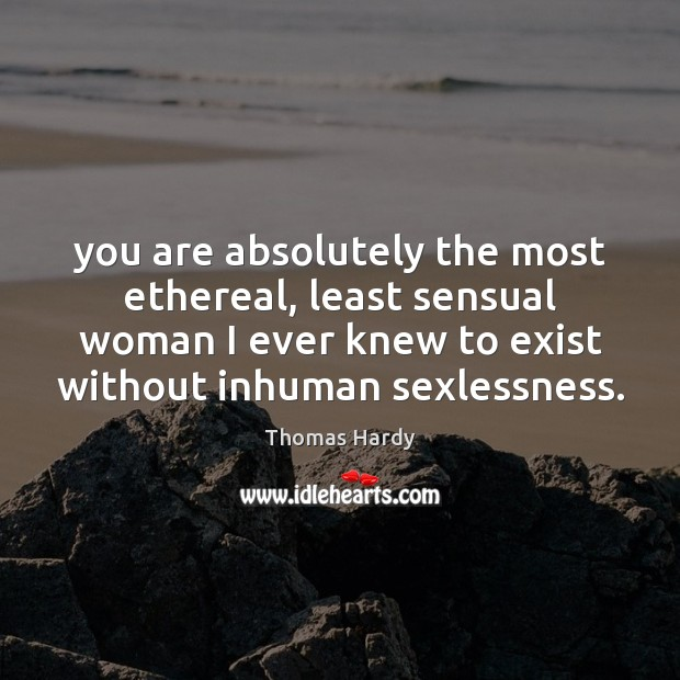 You are absolutely the most ethereal, least sensual woman I ever knew Thomas Hardy Picture Quote