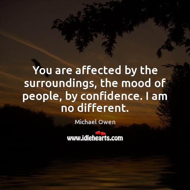 You are affected by the surroundings, the mood of people, by confidence. Image