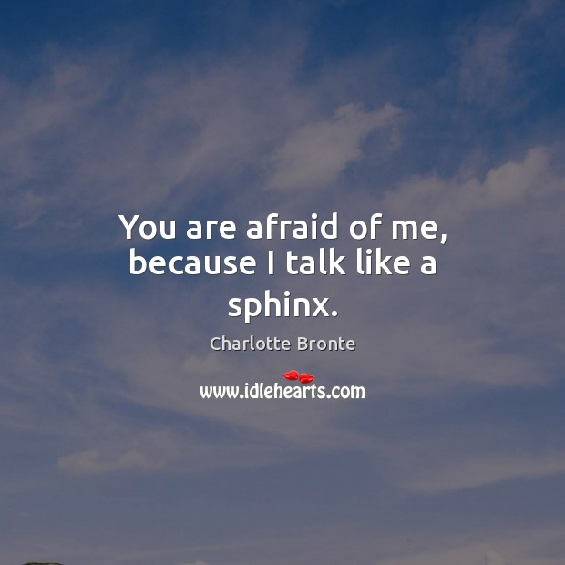 You are afraid of me, because I talk like a sphinx. Image