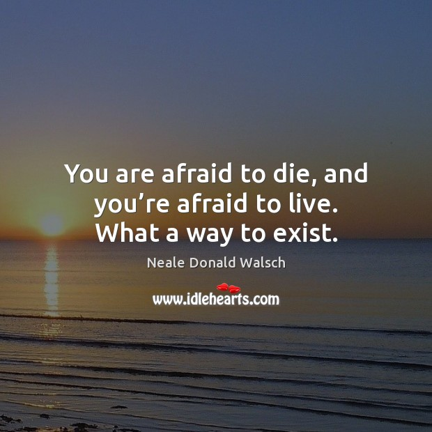 You are afraid to die, and you're afraid to live. What a way to exist. Neale Donald Walsch Picture Quote