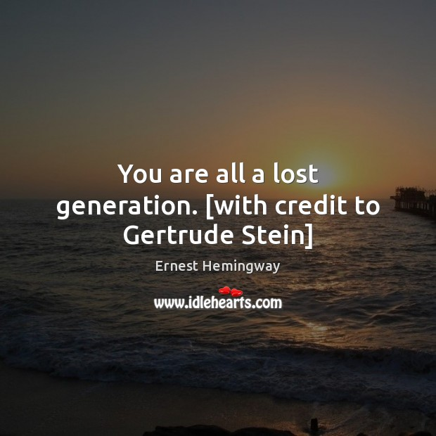 Image, You are all a lost generation. [with credit to Gertrude Stein]