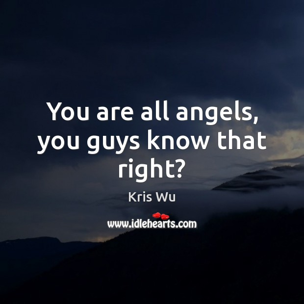 You are all angels, you guys know that right? Image
