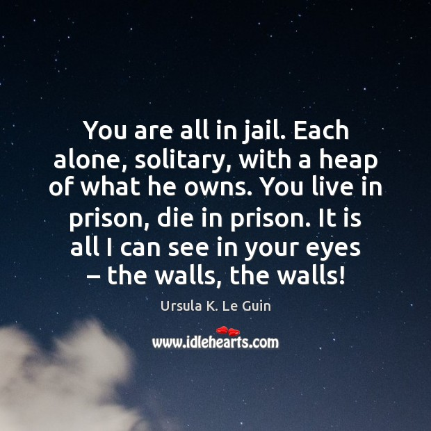 You are all in jail. Each alone, solitary, with a heap of Ursula K. Le Guin Picture Quote