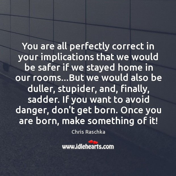 You are all perfectly correct in your implications that we would be Image