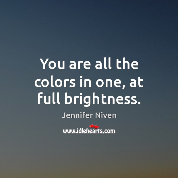 You are all the colors in one, at full brightness. Jennifer Niven Picture Quote