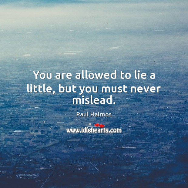 You are allowed to lie a little, but you must never mislead. Paul Halmos Picture Quote