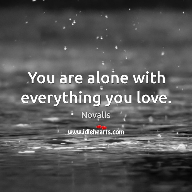 You are alone with everything you love. Novalis Picture Quote
