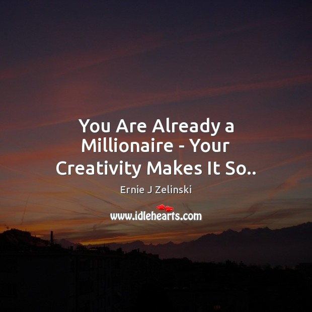 You Are Already a Millionaire – Your Creativity Makes It So.. Ernie J Zelinski Picture Quote