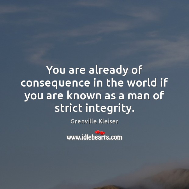 You are already of consequence in the world if you are known as a man of strict integrity. Grenville Kleiser Picture Quote