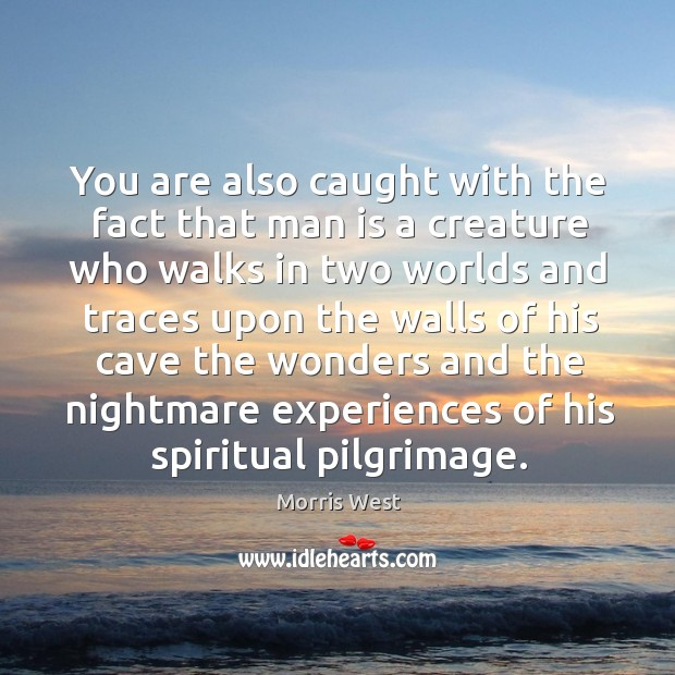 You are also caught with the fact that man is a creature who walks in two Morris West Picture Quote