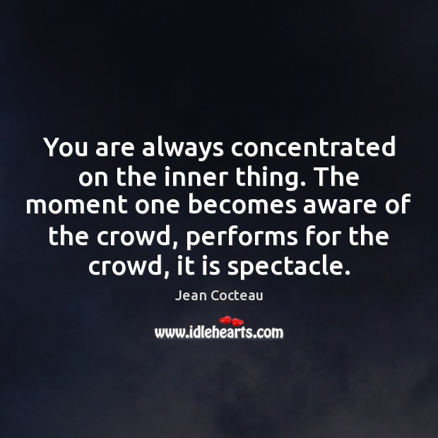 You are always concentrated on the inner thing. The moment one becomes Jean Cocteau Picture Quote