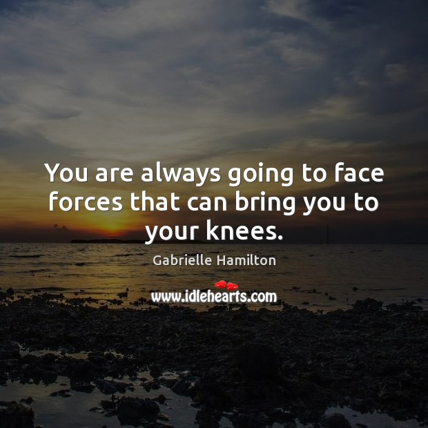 Image, You are always going to face forces that can bring you to your knees.